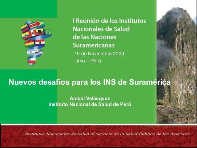 16 de Noviembre 2009 Lima – Perú  Nuevos desafíos para los INS de Suramérica Anibal Velásquez Instituto Nacional de Salud ...
