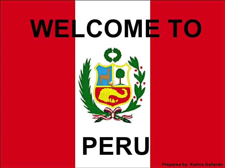 WELCOME TO  PERU   Prepared by: Karina Gallardo