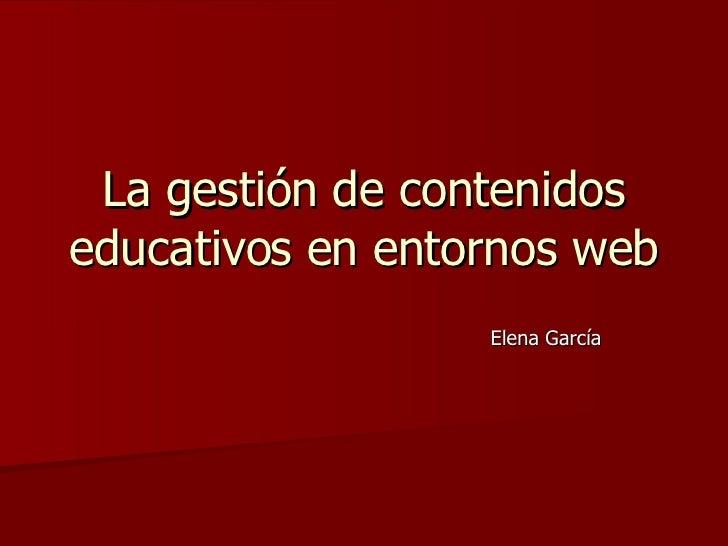 La gestión de contenidos educativos en entornos web Elena García