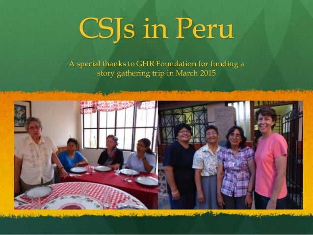 A special thanks to GHR Foundation for funding a story gathering trip in March 2015 CSJs in Peru