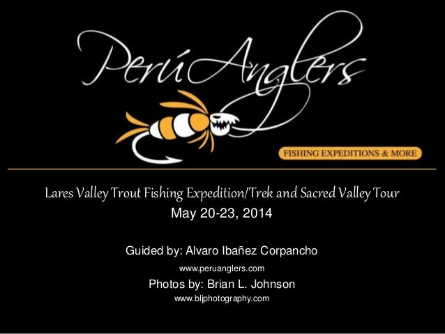 Lares Valley Trout Fishing Expedition/Trek and Sacred Valley Tour May 20-23, 2014 Guided by: Alvaro Ibañez Corpancho www.p...