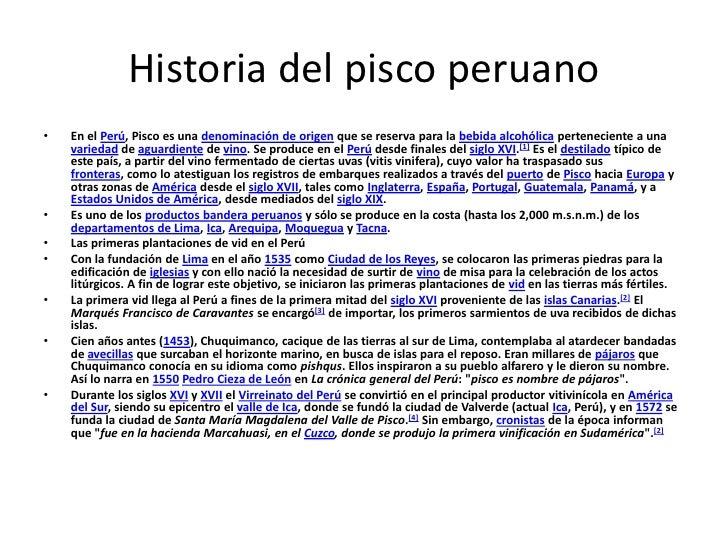 Historia del pisco peruano<br />En el Perú, Pisco es una denominación de origen que se reserva para la bebida alcohólica p...