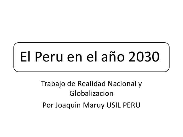El Peru en el año 2030 Trabajo de Realidad Nacional y Globalizacion Por Joaquin Maruy USIL PERU
