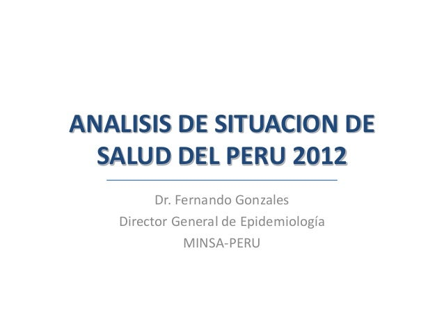 ANALISIS DE SITUACION DE  SALUD DEL PERU 2012         Dr. Fernando Gonzales   Director General de Epidemiología           ...