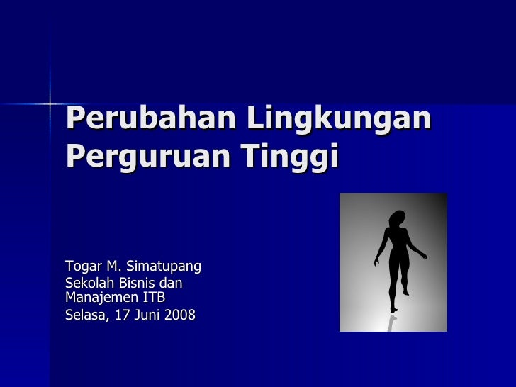 Perubahan Lingkungan Perguruan Tinggi Togar M. Simatupang Sekolah Bisnis dan Manajemen ITB Selasa, 17 Juni 2008