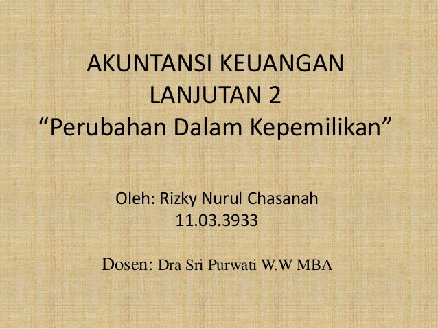 "AKUNTANSI KEUANGAN LANJUTAN 2 ""Perubahan Dalam Kepemilikan"" Oleh: Rizky Nurul Chasanah 11.03.3933 Dosen: Dra Sri Purwati W..."