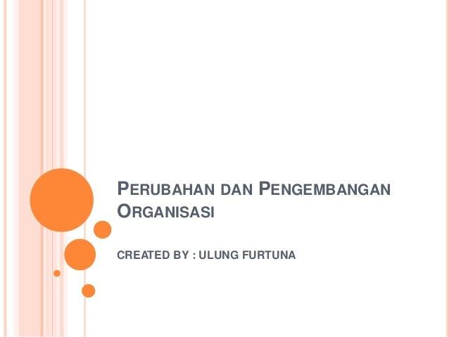 PERUBAHAN DAN PENGEMBANGAN ORGANISASI CREATED BY : ULUNG FURTUNA