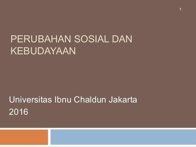 PERUBAHAN SOSIAL DAN KEBUDAYAAN Universitas Ibnu Chaldun Jakarta 2016 1