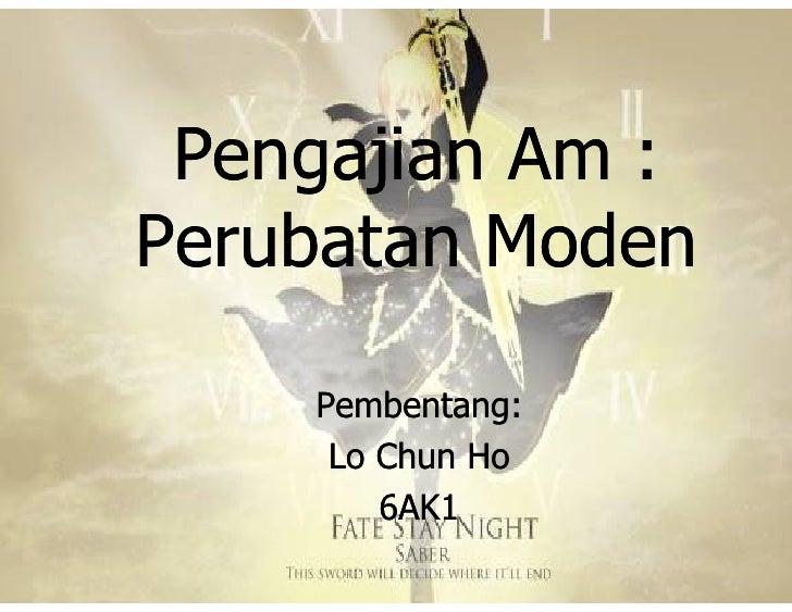 Pengajian Am : Perubatan Moden      Pembentang:      Lo Chun Ho         6AK1