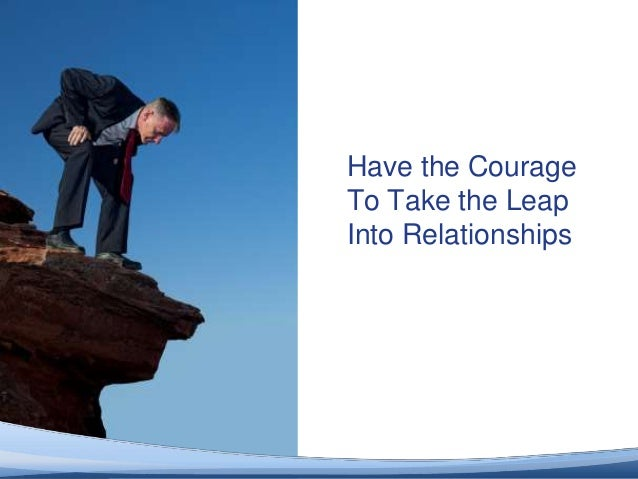 Have the Courage                         To Take the Leap                         Into Relationships© 2012 Altimeter Group...