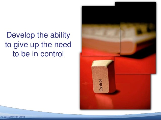 Develop the ability   to give up the need      to be in control© 2012 Altimeter Group  2011