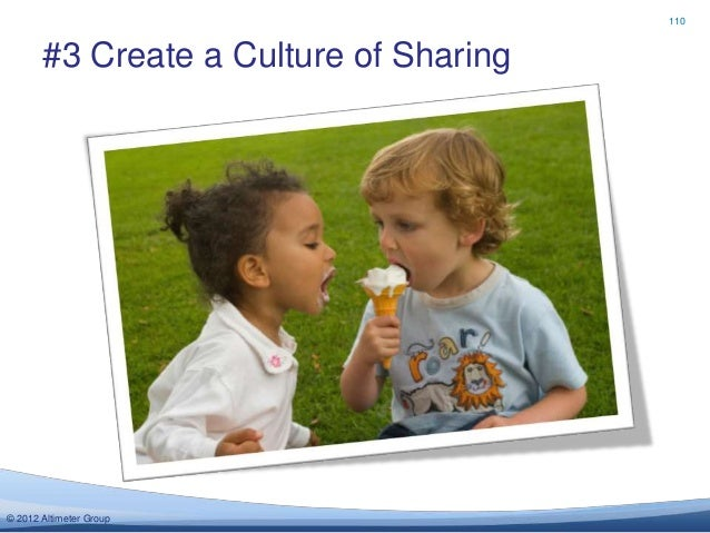 110       #3 Create a Culture of Sharing© 2012 Altimeter Group