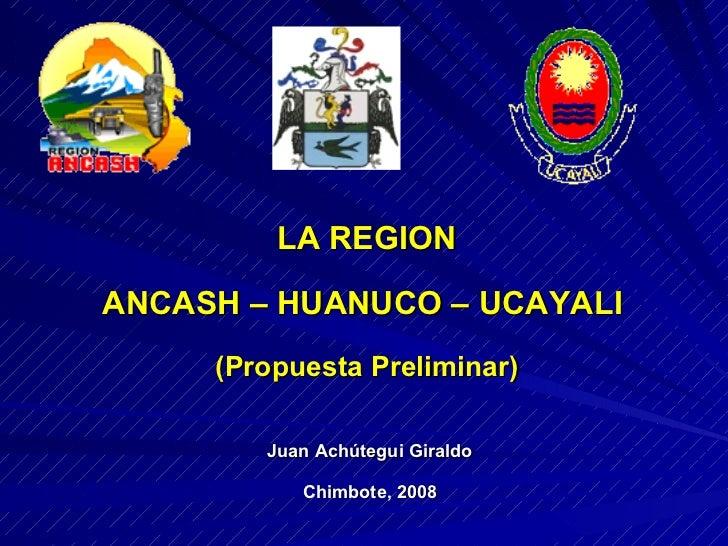 Juan Achútegui Giraldo Chimbote, 2008 LA REGION ANCASH – HUANUCO – UCAYALI  (Propuesta Preliminar)