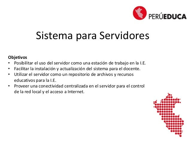 Sistema para Servidores Objetivos • Posibilitar el uso del servidor como una estación de trabajo en la I.E. • Facilitar la...