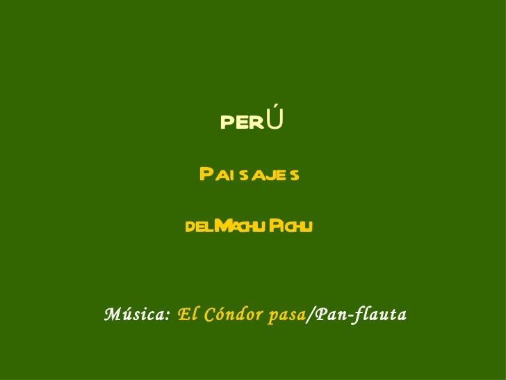 PERÚ          Pai s aje s        delM chu Pichu            aMúsica: El Cóndor pasa/Pan-flauta