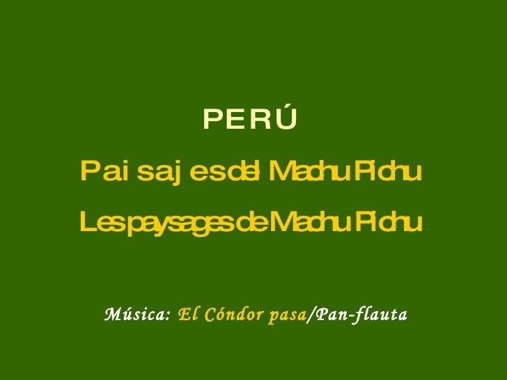 P E R Ú P a i s a j e s del Machu Pichu Les paysages de Machu Pichu Música:  El Cóndor pasa /Pan-flauta
