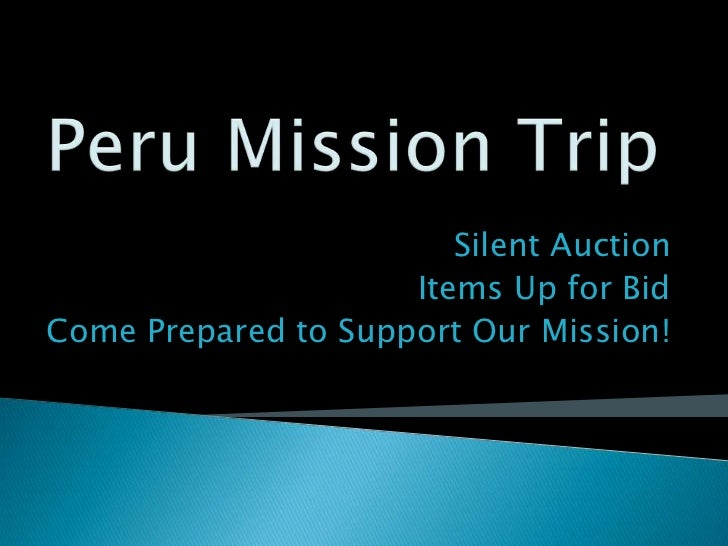 Peru Mission Trip<br />Silent Auction <br />Items Up for Bid<br />Come Prepared to Support Our Mission!<br />