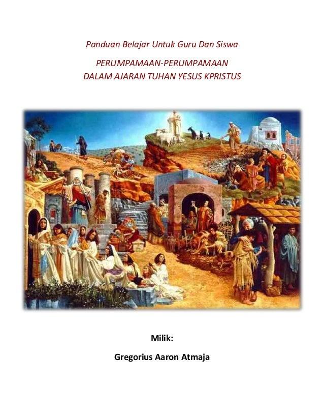 Panduan Belajar Untuk Guru Dan Siswa PERUMPAMAAN-PERUMPAMAAN DALAM AJARAN TUHAN YESUS KPRISTUS Milik: Gregorius Aaron Atma...