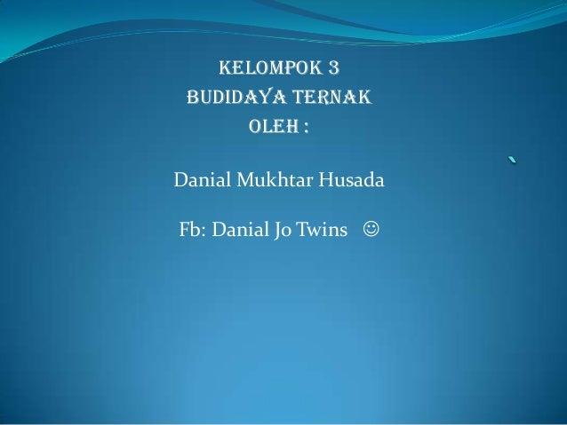 KELOMPOK 3 BUDIDAYA TERNAK OLEH : Danial Mukhtar Husada Fb: Danial Jo Twins 