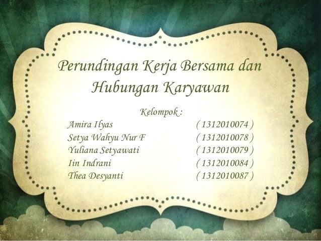 Perundingan Kerja Bersama dan Hubungan Karyawan Kelompok : Amira Ilyas ( 1312010074 ) Setya Wahyu Nur F ( 1312010078 ) Yul...