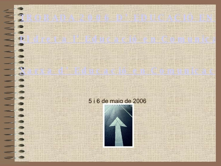 TROBADA 2006 D'EDUCACIÓ EN COMUNICACIÓ: El dret a l'Educació en Comunicació Xarxa d'Educació en Comunicació 5 i 6 de maig ...