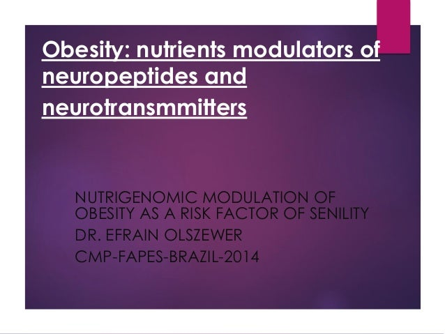 Obesity: nutrients modulators of neuropeptides and neurotransmmitters NUTRIGENOMIC MODULATION OF OBESITY AS A RISK FACTOR ...