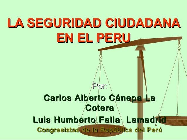 LA SEGURIDAD CIUDADANALA SEGURIDAD CIUDADANA EN EL PERUEN EL PERU Por:Por: Carlos Alberto Cánepa LaCarlos Alberto Cánepa L...