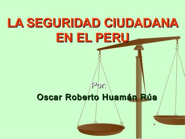 LA SEGURIDAD CIUDADANALA SEGURIDAD CIUDADANA EN EL PERUEN EL PERU Por:Por: Oscar Roberto Huamán RúaOscar Roberto Huamán Rúa