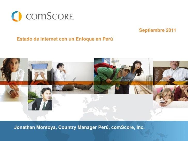 Septiembre 2011 Estado de Internet con un Enfoque en PerúJonathan Montoya, Country Manager Perú, comScore, Inc.