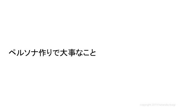 copyright 2019 hataraku-kaigi ペルソナ作りで大事なこと