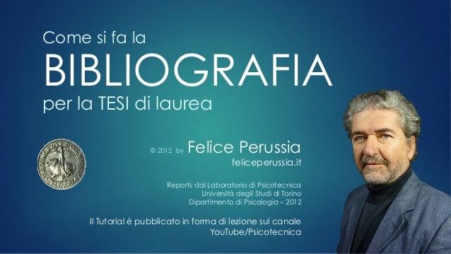 Come si fa la BIBLIOGRAFIA per la TESI di laurea © 2012 by Felice Perussia feliceperussia.it Reports dal Laboratorio di Ps...