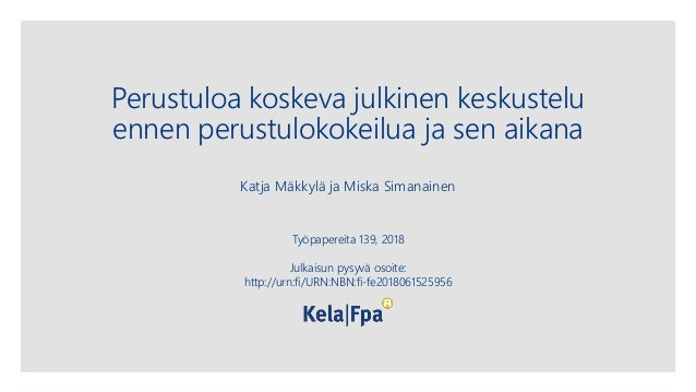 Perustuloa koskeva julkinen keskustelu ennen perustulokokeilua ja sen aikana Katja Mäkkylä ja Miska Simanainen Työpapereit...