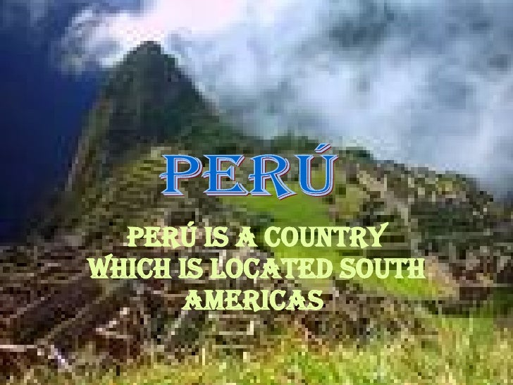 Perú is a country which is located south americas   Perú