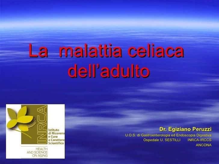 La  malattia celiaca  dell'adulto Dr. Egiziano Peruzzi U.O.S. di Gastroenterologia ed Endoscopia Digestiva Ospedale U. SES...