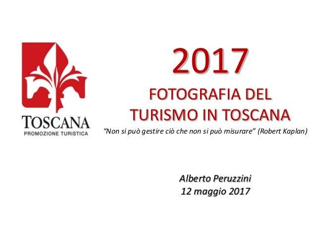 """2017 FOTOGRAFIA DEL TURISMO IN TOSCANA """"Non si può gestire ciò che non si può misurare"""" (Robert Kaplan) Alberto Peruzzini ..."""