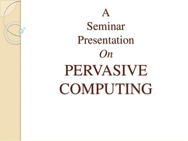 A Seminar Presentation On PERVASIVE COMPUTING