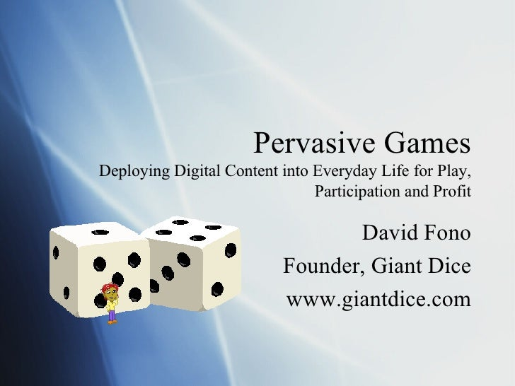 Pervasive Games Deploying Digital Content into Everyday Life for Play, Participation and Profit David Fono Founder, Giant ...