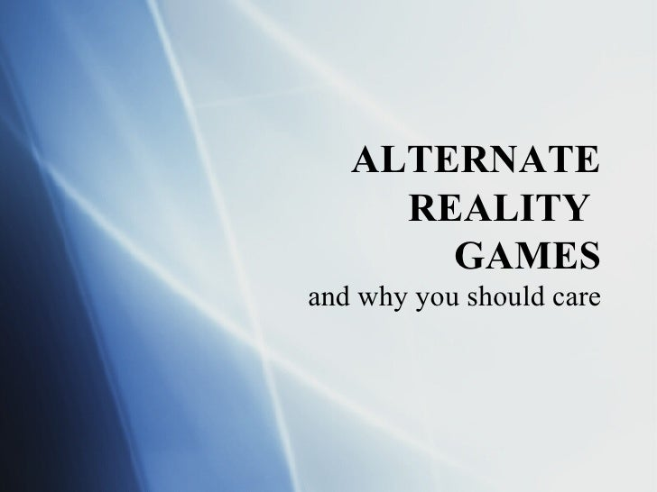 ALTERNATE REALITY  GAMES and why you should care