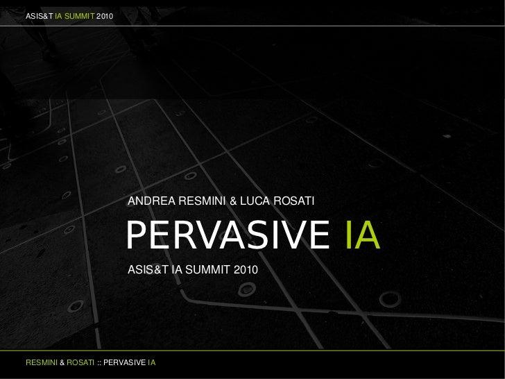 ASIS&TIASUMMIT2010                              ANDREARESMINI&LUCAROSATI                           PERVASIVE IA    ...