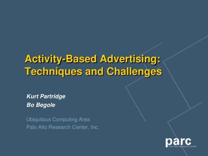 Activity-Based Advertising: Techniques and Challenges  Kurt Partridge Bo Begole  Ubiquitous Computing Area Palo Alto Resea...