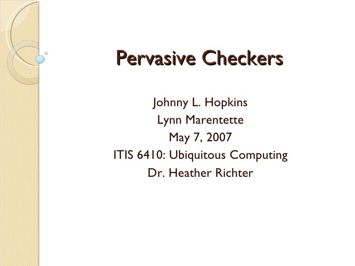 Pervasive Checkers Johnny L. Hopkins Lynn Marentette May 7, 2007 ITIS 6410: Ubiquitous Computing Dr. Heather Richter