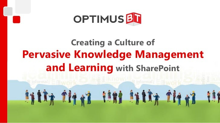 Creating a Culture ofPervasive Knowledge Management    and Learning with SharePoint