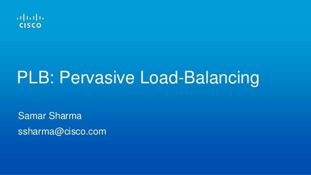 Samar Sharma ssharma@cisco.com PLB: Pervasive Load-Balancing
