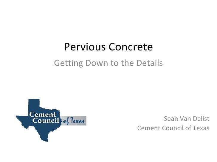 Pervious Concrete Getting Down to the Details Sean Van Delist Cement Council of Texas