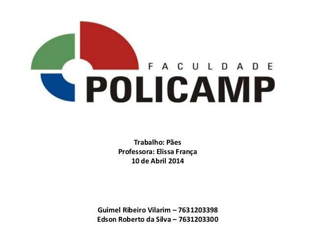 Trabalho: Pães Professora: Elissa França 10 de Abril 2014 Guímel Ribeiro Vilarim – 7631203398 Edson Roberto da Silva – 763...