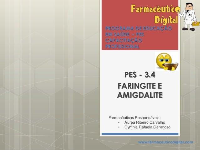 PROGRAMA DE EDUCAÇÃOEM SAÚDE – PESCAPACITAÇÃOPROFISSIONALPES - 3.4FARINGITE EAMIGDALITEFarmacêuticas Responsáveis:• Áurea ...