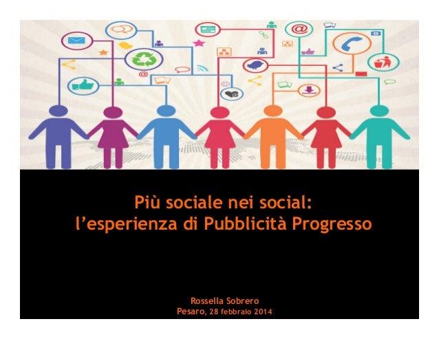Più sociale nei social: l'esperienza di Pubblicità Progresso Rossella Sobrero Pesaro, 28 febbraio 2014