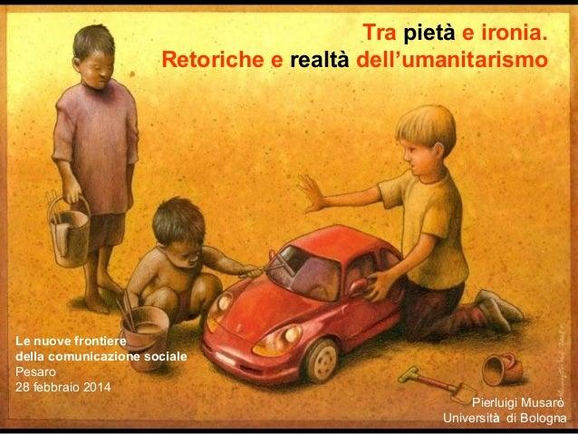 Tra pietà e ironia. Retoriche e realtà dell'umanitarismo Le nuove frontiere della comunicazione sociale Pesaro 28febbrai...
