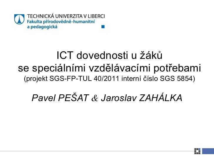 ICT dovednosti u žákůse speciálními vzdělávacími potřebami (projekt SGS-FP-TUL 40/2011 interní číslo SGS 5854)   Pavel PEŠ...