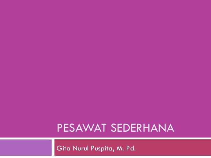 PESAWAT SEDERHANA Gita Nurul Puspita, M. Pd.